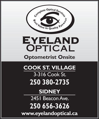 Eyeland Optical (250-380-2735) - Display Ad - Optometrist Onsite COOK ST.  VILLAGE 3-316 Cook St. 250 380-2735 SIDNEY 2451 Beacon Ave. 250 656-3626 www.eyelandoptical.ca