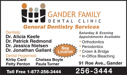 Dr Patrick Redmond (709-256-3444) - Annonce illustrée - General Dentistry Services Dentists: Saturday & Evening Appointments Available Dr. Alicia Keefe Dr. Patrick Redmond Orthodontics Dr. Jessica Nielsen Periodontics New Dr. Jonathan Gallant Crown & Bridge Location Dental Hygienists: In-Office Bleaching Kirby Card Chelsea Boyle 91 Roe Ave., Gander Patty Penton Paula Turner Toll Free 1-877-256-3444 256-3444
