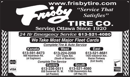 Frisby Tire Co (613-224-2200) - Annonce illustrée - Service That Satisfies We Take Most Major Fleet Cards Complete Tire & Auto Service East Kanata West 613-591-8473 613-521-8681 613-224-2200 400 Hazeldean Rd. 1425 Industrial Ave. 1377 Clyde Ave. (at Eagleson) Vanier Parkway (South of Baseline) (Exit South) Complete Tire Service South Centre 613-521-4080 613-236-0511 1780 Queensdale Ave. 850 Somerset St. W. (off Hwy 31) (at Preston)