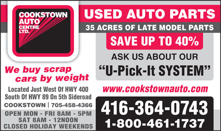 Cookstown Auto Centre Ltd (647-495-8488) - Display Ad - USED AUTO PARTS 35 ACRES OF LATE MODEL PARTS SAVE UP TO 40% ASK US ABOUT OUR bWe buy scrapcrap         cars by weight U-Pick-It SYSTEM Located Just West Of HWY 400 www.cookstownauto.com South Of HWY 89 On 5th Sideroad COOKSTOWN  705-458-4366 416-364-0743 OPEN MON - FRI 8AM - 5PM SAT 8AM - 12NOON 1-800-461-1737 CLOSED HOLIDAY WEEKENDS