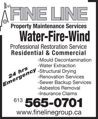 Fine Line Group (613-565-0701) - Display Ad - FINE LINE Property Maintenance Services Water-Fire-Wind Professional Restoration Service Residential & Commercial -Mould Decontamination -Water Extraction -Structural Drying -Renovation Services 24 hrs -Sewer Backup Services Emergency -Asbestos Removal -Insurance Claims 613 565-0701 www.finelinegroup.ca