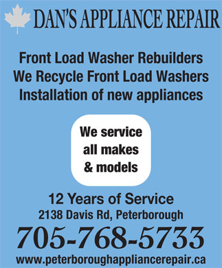 Dan's Appliance Repair (705-768-5733) - Annonce illustrée - www.peterboroughappliancerepair.ca 705-768-5733 DAN S APPLIANCE REPAIR Front Load Washer Rebuilders We Recycle Front Load Washers Installation of new appliances We service all makes & models 12 Years of Service 2138 Davis Rd, Peterborough 705-768-5733 www.peterboroughappliancerepair.ca DAN S APPLIANCE REPAIR Front Load Washer Rebuilders We Recycle Front Load Washers Installation of new appliances We service all makes & models 12 Years of Service 2138 Davis Rd, Peterborough