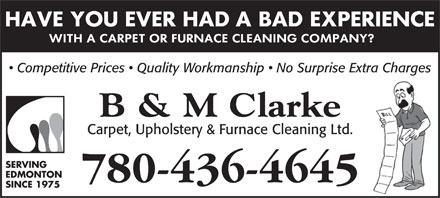 B & M Clarke Carpet Upholstery & Furnace Cleaning Ltd (780-436-4645) - Display Ad - Competitive Prices   Quality Workmanship   No Surprise Extra Charges B & M Clarke Carpet, Upholstery & Furnace Cleaning Ltd. SERVING EDMONTON 780-436-4645 SINCE 1975