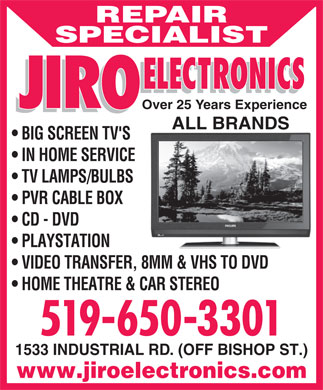 Jiro Electronics (519-650-3301) - Display Ad - REPAIR SPECIALIST Over 25 Years Experience ALL BRANDS BIG SCREEN TV'S IN HOME SERVICE TV LAMPS/BULBS PVR CABLE BOX CD - DVD PLAYSTATION VIDEO TRANSFER, 8MM & VHS TO DVD HOME THEATRE & CAR STEREO 519-650-3301 1533 INDUSTRIAL RD. (OFF BISHOP ST.) www.jiroelectronics.com