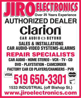 Jiro Electronics (519-650-3301) - Display Ad - 25 SALES & INSTALLATIONS CAR AUDIO-VIDEO SYSTEMS-ALARMS REPAIR SPECIALISTS CAR AUDIO - HOME STEREO - VCR - TV - CD DVD - PLAYSTATION - CAMCORDER FACTORY CAR CD PLAYERS/CHANGERS - PVR 519 650-3301 1533 INDUSTRIAL (off Bishop St.) www.jiroelectronics.com