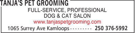Tanja's Pet Grooming (250-376-5992) - Display Ad - FULL-SERVICE, PROFESSIONAL DOG & CAT SALON www.tanjaspetgrooming.com FULL-SERVICE, PROFESSIONAL DOG & CAT SALON www.tanjaspetgrooming.com