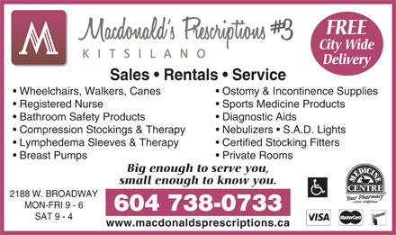 Macdonald's Prescriptions #3 Kitsilano (604-738-0733) - Display Ad - Sales   Rentals   Service Wheelchairs, Walkers, Canes Ostomy & Incontinence Supplies Registered Nurse Sports Medicine Products Bathroom Safety Products Diagnostic Aids Compression Stockings & Therapy Nebulizers   S.A.D. Lights Lymphedema Sleeves& Therapy Certified Stocking Fitters Breast Pumps Private Rooms Big enough to serve you, small enough to know you. 2188 W. BROADWAY MON-FRI 9 - 6 604 738-0733 SAT 9 - 4 www.macdonaldsprescriptions.ca