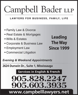 Campbell Bader LLP (289-814-3332) - Annonce illustrée - Real Estate & Mortgages Family Law & Divorce Leading Wills & Estates The Way Corporate & Business Law Employment Law Since 1999 Commercial Litigation Evening & Weekend Appointments 2624 Dunwin Dr., Suite 1, Mississauga Services in English & French 905.828.2247 905.603.3935 www.campbelllawyers.net