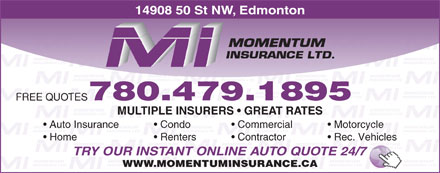 Momentum Insurance (780-479-1895) - Display Ad - 14908 50 St NW, Edmonton 780.479.1895 FREE QUOTES MULTIPLE INSURERS   GREAT RATES Auto Insurance Condo Commercial MULTIPLE INSURERS   GREAT RATES Auto Insurance Condo Commercial Motorcycle Home Renters Contractor Rec. Vehicles TRY OUR INSTANT ONLINE AUTO QUOTE 24/7 WWW.MOMENTUMINSURANCE.CA Motorcycle Home Renters Contractor Rec. Vehicles TRY OUR INSTANT ONLINE AUTO QUOTE 24/7 WWW.MOMENTUMINSURANCE.CA 14908 50 St NW, Edmonton FREE QUOTES 780.479.1895