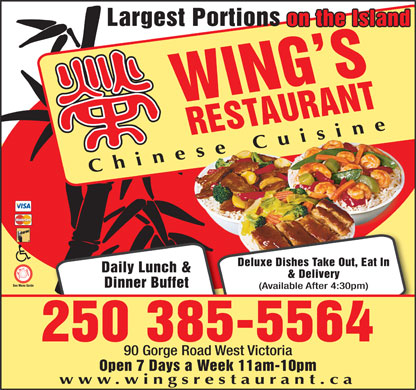 Wing's Restaurant (250-385-5564) - Display Ad - Largest Portions on the Island WING SREST AURANT Chinese Cuisinese Cuis Deluxe Dishes Take Out, Eat In Daily Lunch & & Delivery Dinner Buffet (Available After 4:30pm) 250 385-5564 90 Gorge Road West Victoria Open 7 Days a Week 11am-10pm www.wingsrestaurant.ca