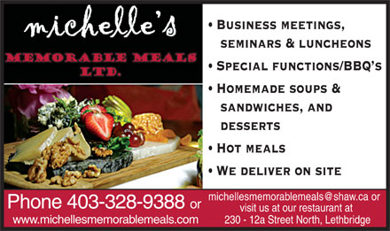 Michelle's Memorable Meals (403-359-9029) - Annonce illustrée - Business meetings, seminars & luncheons Special functions/BBQ s Homemade soups & sandwiches, and desserts Hot meals We deliver on site michellesmemorablemeals@shaw.ca or Phone 403-328-9388 or visit us at our restaurant at www.michellesmemorablemeals.com 230 - 12a Street North, Lethbridge