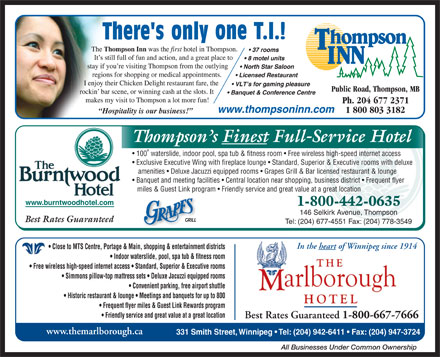 Thompson Inn (204-677-2371) - Display Ad - Thompson s Finest Full-Service Hotel 100 waterslide, indoor pool, spa tub & fitness room   Free wireless high-speed internet access Exclusive Executive Wing with fireplace lounge   Standard, Superior & Executive rooms with deluxe amenities   Deluxe Jacuzzi equipped rooms   Grapes Grill & Bar licensed restaurant & lounge Banquet and meeting facilities   Central location near shopping, business district   Frequent flyer miles & Guest Link program   Friendly service and great value at a great location Hospitality is our business! www.burntwoodhotel.com 1-800-442-0635 146 Selkirk Avenue, Thompson Best Rates Guaranteed Tel: (204) 677-4551 Fax: (204) 778-3549 In the heart of Winnipeg since 1914 Close to MTS Centre, Portage & Main, shopping & entertainment districts Indoor waterslide, pool, spa tub & fitness room Free wireless high-speed internet access   Standard, Superior & Executive rooms Convenient parking, free airport shuttle Simmons pillow-top mattress sets   Deluxe Jacuzzi equipped rooms Historic restaurant & lounge   Meetings and banquets for up to 800 Frequent flyer miles & Guest Link Rewards program Friendly service and great value at a great location Best Rates Guaranteed 1-800-667-7666 www.themarlborough.ca 331 Smith Street, Winnipeg   Tel: (204) 942-6411   Fax: (204) 947-3724 All Businesses Under Common Ownership Thompson s Finest Full-Service Hotel 100 waterslide, indoor pool, spa tub & fitness room   Free wireless high-speed internet access Exclusive Executive Wing with fireplace lounge   Standard, Superior & Executive rooms with deluxe amenities   Deluxe Jacuzzi equipped rooms   Grapes Grill & Bar licensed restaurant & lounge Banquet and meeting facilities   Central location near shopping, business district   Frequent flyer miles & Guest Link program   Friendly service and great value at a great location Hospitality is our business! www.burntwoodhotel.com 1-800-442-0635 146 Selkirk Avenue, Thompson Best Rates Guaranteed Tel: (204) 677-4551 Fax: (204) 778-3549 In the heart of Winnipeg since 1914 Close to MTS Centre, Portage & Main, shopping & entertainment districts Indoor waterslide, pool, spa tub & fitness room Free wireless high-speed internet access   Standard, Superior & Executive rooms Convenient parking, free airport shuttle Simmons pillow-top mattress sets   Deluxe Jacuzzi equipped rooms Historic restaurant & lounge   Meetings and banquets for up to 800 Frequent flyer miles & Guest Link Rewards program Friendly service and great value at a great location Best Rates Guaranteed 1-800-667-7666 www.themarlborough.ca 331 Smith Street, Winnipeg   Tel: (204) 942-6411   Fax: (204) 947-3724 All Businesses Under Common Ownership