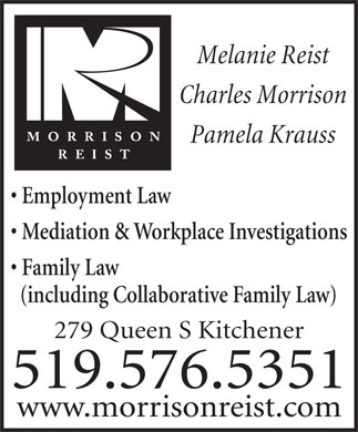 Morrison Reist (519-576-5351) - Annonce illustrée - Melanie Reist Charles Morrison Pamela Krauss Employment Law Mediation & Workplace Investigations Family Law (including Collaborative Family Law) 279 Queen S Kitchener 519.576.5351 www.morrisonreist.com