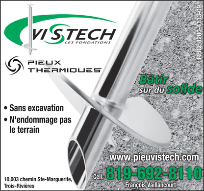 Les Fondations Vistech Mauricie (819-692-8110) - Annonce illustr&eacute;e - 8280-4113-09 B&acirc;tirB&acirc;tir sur du solidesur du lideso Sans excavation N'endommage pas le terrain www.pieuvistech.com Cell: 819-692-8110 10,003 chemin Ste-Marguerite, Fran&ccedil;ois Vaillancourt Trois-Rivi&egrave;res