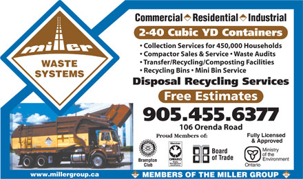 Miller Waste Systems (289-201-1194) - Annonce illustrée - Commercial    Residential    Industrial Collection Services for 450,000 Households Compactor Sales & Service   Waste Audits Transfer/Recycling/Composting Facilities WASTE Recycling Bins   Mini Bin Service SYSTEMS Disposal Recycling Services Free Estimates 905.455.6377 106 Orenda Road www.millergroup.ca MEMBERS OF THE MILLER GROUP 2-40 Cubic YD Containers