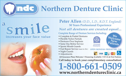 Northern Denture Clinic (1-888-976-4715) - Annonce illustrée - Dentures Over Implants Same Day Reline Service Licensed Denturist Sports Mouth Guards Fast Repair Service (most in 1hr.) OPEN MONDAY- FRIDAY 9:00 - 5:00Y- FRIDAY 9:00 - 5:00 Night Guards Adjustments All Insurance Plans Welcome   Financing Available   D.V.A & First Nations Call today to book your complimentary consultation! 1-800-661-0509 www.northerndentureclinic.ca Patients Complete Range of Denture Services Including:New Northern Denture Clinic Peter Allen (D.D., L.D., R.D.T. England) 50 Years Professional Experience Not all dentures are created equal... WelcomeWe Complete & Partial Dentures Flexible Nylon Partials