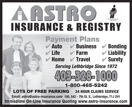 Astro Insurance & Registry (403-332-6459) - Annonce illustrée - Payment Plans Auto Business Bonding Life Farm Liability Home Travel Surety Serving Lethbridge Since 1972 403-328-1000 1-800-465-5242 LOTS OF FREE PARKING 24 HOUR CLAIMS SERVICE Email: astro@astro-insurance.com  100, 542 - 7th St. S., Lethbridge, T1J 2H1 Immediate On-Line Insurance Quoting www.astro-insurance.com