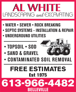 Al White Landscaping & Excavating (613-966-4482) - Display Ad - AL WHITEAL WHITE and WATER   SEWER   ROCK BREAKING SEPTIC SYSTEMS - INSTALLATION & REPAIR UNDERGROUND UTILITIES TOPSOIL   SOD SAND & GRAVEL CONTAMINATED SOIL REMOVAL FREE ESTIMATES Est 1975 613-966-4482 BELLEVILLE