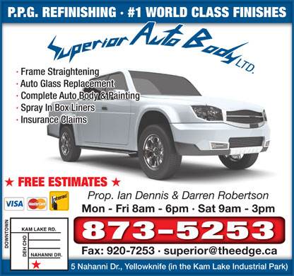 Superior Auto Body (867-873-5253) - Annonce illustr&eacute;e - P.P.G. REFINISHING &middot; #1 WORLD CLASS FINISHESP.P.G. REFINISHING &middot; #1 WORLD CLASS FINISHES &middot; Frame Straightening &middot; Auto Glass Replacement &middot; Complete Auto Body &amp; Painting &middot; Spray In Box Liners &middot; Insurance Claims FREE ESTIMATES Prop. Ian Dennis &amp; Darren Robertson Mon - Fri 8am - 6pm &middot; Sat 9am - 3pmMon - Fri 8am - 6pm &middot; Sat 9am - 3pm 873-5253 Fax: 920-7253 &middot; superior@theedge.caFax: 920-7253 &middot; superior@theedge.ca 5 Nahanni Dr., Yellowknife (in the Kam Lake Industrial Park)5 Nahanni Dr., Yellowknife (in the Kam Lake Industrial Park)