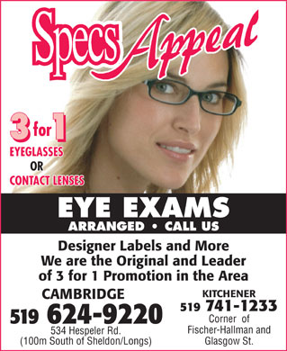 Specs Appeal (519-624-9220) - Display Ad - for 3311 EYEGLASSES OR CONTACT LENSES EYE EXAMS ARRANGED   CALL US Designer Labels and More We are the Original and Leader of 3 for 1 Promotion in the Area KITCHENER CAMBRIDGE 519 741-1233 Corner  of 519 624-9220 Fischer-Hallman and 534 Hespeler Rd. Glasgow St.(100m South of Sheldon/Longs)
