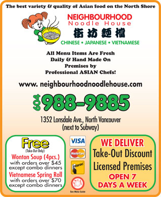 Neighbourhood Noodle House (604-988-9885) - Display Ad - NEIGHBOURHOOD Noodle House CHINESE   JAPANESE   VIETNAMESE All Menu Items Are Fresh Daily &amp; Hand Made On Premises by Professional ASIAN Chefs! www. neighbourhoodnoodlehouse.com The best variety &amp; quality of Asian food on the North Shore 988-9885 604 1352 Lonsdale Ave., North Vancouver (next to Subway) WE DELIVER Free (Take-Out Only) Take-Out Discount Wonton Soup (4pcs.) with orders over $45 except combo dinners Licensed Premises Vietnamese Spring Roll OPEN 7 with orders over $70 except combo dinners DAYS A WEEK