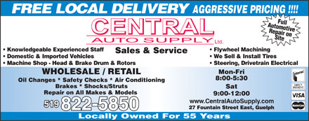 Central Auto Supply (519-822-5850) - Annonce illustrée - FREE LOCAL DELIVERY AutomotiveFull Repair on Site Knowledgeable Experienced Staff Flywheel Machining Sales & Service Domestic & Imported Vehicles We Sell & Install Tires Machine Shop - Head & Brake Drum & Rotors Steering, Drivetrain Electrical Mon-Fri WHOLESALE / RETAIL 8:00-5:30 Oil Changes * Safety Checks * Air Conditioning Brakes * Shocks/Struts Sat Repair on All Makes & Models 9:00-12:00