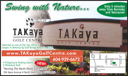 Takaya Golf Centre (604-929-6672) - Annonce illustrée - Serving The North Shore Since 1992 700 Apex Avenue   North Vancouver, BC V7H 2R5 Miniature Golf Only 5 minutes away from Burnaby and Vancouver Selected as one of the Top 100 Golf ranges in America by Golf Range Magazine 2006. www.TAKayaGolfCentre.com 604-929-6672 Chipping & Putting Greens NEW!