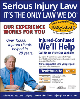 Braithwaite Boyle Accident Injury Law (780-826-5353) - Display Ad - Free Consultation24 hour 826-5353 No fee untilyou collect Injured-Confused We ll Help Call Us Or Visit Our Website Our team is 48 Lawyers and support staff who are committed to assisting fatality claimants, accident injured persons and their families. No fee is payable until you get paid! English, French, Russian, and Polish spoken Braithwaite Boyle Building Yellowhead Trail 124 St 11816-124 Street Edmonton, AB  T5L 0M3 118 Ave Tel: (780) 451-9191 Toll Free: (800) 661-4902 Proud sponsor of: 826-5353 Free Consultation24 hour No fee untilyou collect Injured-Confused We ll Help Call Us Or Visit Our Website Our team is 48 Lawyers and support staff who are committed to assisting fatality claimants, accident injured persons and their families. No fee is payable until you get paid! English, French, Russian, and Polish spoken Braithwaite Boyle Building Yellowhead Trail 124 St 11816-124 Street Edmonton, AB  T5L 0M3 118 Ave Tel: (780) 451-9191 Toll Free: (800) 661-4902 Proud sponsor of: