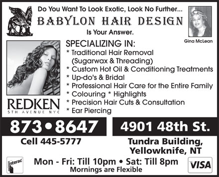 Babylon Hair Design (867-873-8647) - Annonce illustrée - Do You Want To Look Exotic, Look No Further... Is Your Answer. Gina McLean SPECIALIZING IN: * Traditional Hair Removal (Sugarwax & Threading) * Custom Hot Oil & Conditioning Treatments * Up-do's & Bridal * Professional Hair Care for the Entire Family * Colouring * Highlights * Precision Hair Cuts & Consultation * Ear Piercing 4901 48th St. 873 8647 Cell 445-5777 Tundra Building, Yellowknife, NT Mon - Fri: Till 10pm   Sat: Till 8pm Mornings are Flexible