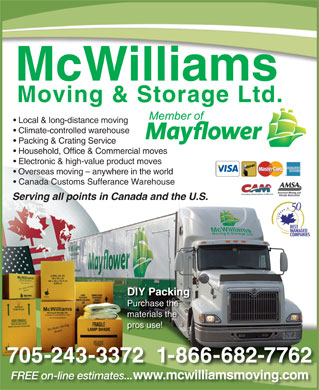 McWilliams Moving & Storage Ltd (705-743-4597) - Display Ad - Local & long-distance moving Climate-controlled warehouse Packing & Crating Service Household, Office & Commercial moves Electronic & high-value product moves Overseas moving - anywhere in the world Canada Customs Sufferance Warehouse Serving all points in Canada and the U.S. DIY Packing Purchase the materials the pros use! 705-243-3372  1-866-682-7762 FREE on-line estimates... www.mcwilliamsmoving.com EEon-lineima wwmcwilliamsming Local & long-distance moving Climate-controlled warehouse Packing & Crating Service Household, Office & Commercial moves Electronic & high-value product moves Overseas moving - anywhere in the world Canada Customs Sufferance Warehouse Serving all points in Canada and the U.S. DIY Packing Purchase the materials the pros use! 705-243-3372  1-866-682-7762 FREE on-line estimates... www.mcwilliamsmoving.com EEon-lineima wwmcwilliamsming