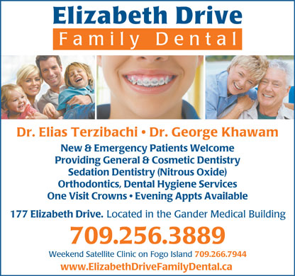 Elizabeth Drive Family Dental (709-256-3889) - Annonce illustr&eacute;e - Elizabeth Drive Family Dent al Dr. Elias Terzibachi   Dr. George Khawam New &amp; Emergency Patients Welcome Providing General &amp; Cosmetic Dentistry Sedation Dentistry (Nitrous Oxide) Orthodontics, Dental Hygiene Services One Visit Crowns   Evening Appts Available 177 Elizabeth Drive. Located in the Gander Medical Building 709.256.3889 Weekend Satellite Clinic on Fogo Island 709.266.7944 www.ElizabethDriveFamilyDental.ca