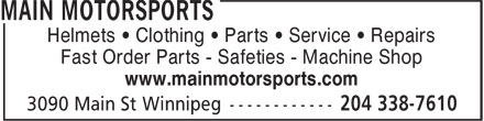 Main Motorsports (204-338-7610) - Annonce illustrée - Helmets • Clothing • Parts • Service • Repairs Fast Order Parts - Safeties - Machine Shop www.mainmotorsports.com Fast Order Parts - Safeties - Machine Shop www.mainmotorsports.com Helmets • Clothing • Parts • Service • Repairs