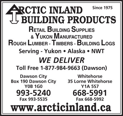 Arctic Inland Resources Ltd (867-993-5240) - Annonce illustrée - Since 1975 RCTIC INLAND BUILDING PRODUCTS RETAIL BUILDING SUPPLIES & YUKON MANUFACTURED ROUGH LUMBER - TIMBERS - BUILDING LOGS Serving - Yukon   Alaska   NWT WE DELIVER Toll Free 1-877-984-9663 (Dawson) Dawson City Whitehorse Box 190 Dawson City 35 Lorne Whitehorse Y0B 1G0 Y1A 5S7 993-5240 668-5991 Fax 993-5535 Fax 668-5992 Since 1975 RCTIC INLAND BUILDING PRODUCTS RETAIL BUILDING SUPPLIES & YUKON MANUFACTURED ROUGH LUMBER - TIMBERS - BUILDING LOGS Serving - Yukon   Alaska   NWT WE DELIVER Toll Free 1-877-984-9663 (Dawson) Dawson City Whitehorse Box 190 Dawson City 35 Lorne Whitehorse Y0B 1G0 Y1A 5S7 993-5240 668-5991 Fax 993-5535 Fax 668-5992 www.arcticinland.ca www.arcticinland.ca