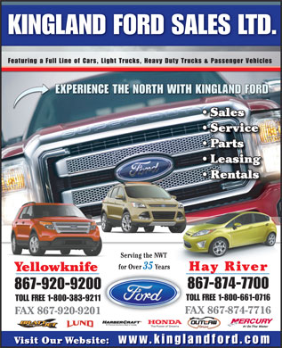 Kingland Ford Sales Ltd (867-874-7700) - Display Ad - KINGLAND FORD SALES LTD. Featuring a Full Line of Cars, Light Trucks, Heavy Duty Trucks &amp; Passenger Vehicles EXPERIENCE THE NORTH WITH KINGLAND FORD Sales Service Parts Leasing Rentals Serving the NWT for Over 35 Years Hay River Yellowknife 867-874-7700 867-920-9200 TOLL FREE 1-800-661-0716 TOLL FREE 1-800-383-9211 FAX 867-874-7716 FAX 867-920-9201 #1 On Visit Our Website: www.kinglandford.com