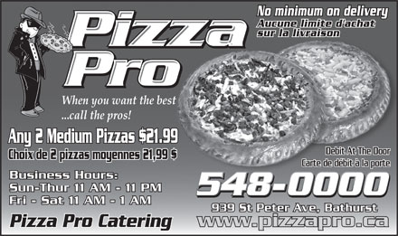 Pizza Pro (506-548-0000) - Annonce illustrée - No minimum on delivery Aucune limite d'achat sur la livraison When you want the best ...call the pros! Any 2 Medium Pizzas $21.99 Debit At The Door Choix de 2 pizzas moyennes 21,99 $ Carte de débit à la porte Business Hours: Sun-Thur 11 AM - 11 PM 548-0000 Fri - Sat 11 AM - 1 AM 939 St Peter Ave, Bathurst www.pizzapro.ca Pizza Pro Catering