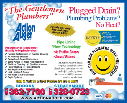 Action Auger Canada Inc (403-362-5293) - Display Ad - Plugged Drain? Plumbing Problems? No Heat? Family Serving The Industry Since 1952 Pipe Lining my safetyseal.com *New Technology Trenchless Pipe Replacement Virtually No Digging Involved! No Overtime Charges Furnace Replacement        Furnace Servicing All Plumbing Services Seniors' Discount Excavation & Sewer Replacement Sump Pumps        Video Pipe Inspection At Action Auger Canada Bio Drain Cleaning         Pipe Replacements we pride ourselves in our Power Flushing         Drain Cleaning cleanliness, customer service Tap Repairs & Replacement and a job perfectly done. Leak Location & Repair We promise 100% customer Hot Water Tank Replacement service satisfaction. Septic Systems Call & Talk to a Real Person 24 hrs a Day! STRATHMORE 328-0723 362-7700 328-0723 587 362-7700 587587 BROOKS 403 WWW.ACTIONAUGER.COM booked under 403-362-5293