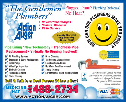 Action Auger Canada Inc (403-488-2921) - Display Ad - Plugged Drain? Plumbing Problems? The Gentlemen No Heat? Plumbers No Overtime Charges Seniors' Discount 24 Hr Service Family Serving 9521Since The Industry HOWCANOURPLUMBERSMAKEYOUSMILE? Pipe Lining *New Technology   Trenchless Pipe Replacement   Virtually No Digging Involved! All Plumbing Services Drain Cleaning Excavation & Sewer Replacement Tap Repairs & Replacement my safetyseal.com Sump Pumps Leak Location & Repair Video Pipe Inspection Hot Water Tank Replacement Bio Drain Cleaning Septic Systems At Action Auger Canada we pride Pipe Replacements Environmental Waste Water Systems ourselves in our cleanliness, customer Power Flushing service and a job perfectly done. We promise 100% customer Call & Talk to a Real Person 24 hrs a Day! service satisfaction. MEDICINE 8-2734 HAT 403 40340348 WWW.ACTIONAUGER.COM Booked under 403.488.2921