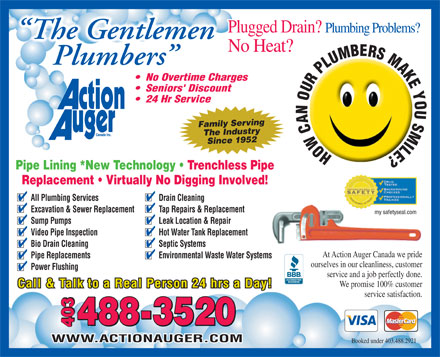 Action Auger Canada Inc (403-488-2921) - Display Ad - Booked under 403.488.2921 Plugged Drain? Plumbing Problems? The Gentlemen No Heat? Plumbers No Overtime Charges Seniors' Discount 24 Hr Service Family Serving The IndustrySince 1952 HOWCANOURPLUMBERSMAKEYOUSMILE? Pipe Lining *New Technology   Trenchless Pipe Replacement   Virtually No Digging Involved! All Plumbing Services Drain Cleaning Excavation & Sewer Replacement Tap Repairs & Replacement my safetyseal.com Sump Pumps Leak Location & Repair Video Pipe Inspection Hot Water Tank Replacement Bio Drain Cleaning Septic Systems At Action Auger Canada we pride Pipe Replacements Environmental Waste Water Systems ourselves in our cleanliness, customer Power Flushing service and a job perfectly done. We promise 100% customer Call & Talk to a Real Person 24 hrs a Day! service satisfaction. 8-3520 403 40340348 WWW.ACTIONAUGER.COM
