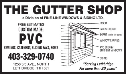 Gutter Shop The Ltd (403-329-0740) - Display Ad - a Division of FINE-LINE WINDOWS & SIDING LTD. FASCIA EAVESTROUGH SOFFIT (under the eaves) WINDOW CAPPING PVC ENERGY AWNINGS, CASEMENT, SLIDING BAYS, BOWS EFFICIENT WINDOWS SIDING 403-329-0740 Serving Lethbridge 1256 3rd AVE., NORTH LETHBRIDGE, T1H 0J1 For more than 30 years