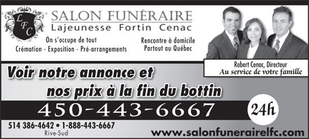 Salon Fun&eacute;raire Lajeunesse Fortin Cenac Rive-Sud (450-878-0903) - Annonce illustr&eacute;e - Rencontre &agrave; domicile Partout au Qu&eacute;bec Cr&eacute;mation - Exposition - Pr&eacute;-arrangements Robert Cenac, Directeur Au service de votre famille Voir notre annonce et nos prix &agrave; la fin du bottin On s occupe de tout 24h 450-443-66674504436667 514 386-4642   1-888-443-66676-46421-888-443-6667 Rive-Sud www.salonfunerairelfc.com