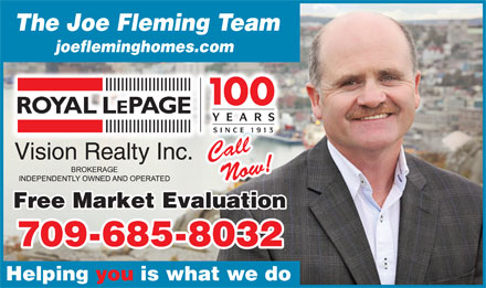 Fleming Joe Real Estate Team (709-701-3046) - Display Ad - The Joe Fleming Team joefleminghomes.com YEARS SINCE 1913 Cll CallCl Vision Realty Inc. Now! Free Market Evaluation 709-685-8032 Helping you is what we do The Joe Fleming Team joefleminghomes.com YEARS SINCE 1913 Cll CallCl Vision Realty Inc. Now! Free Market Evaluation 709-685-8032 Helping you is what we do