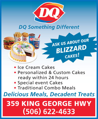 Dairy Queen Brazier (1-855-358-0516) - Display Ad - DQ Something Different ASK US ABOUT OURBLIZZARDCAKES Ice Cream Cakes Personalized & Custom Cakes ready within 24 hours Special event Cakes Traditional Combo Meals Delicious Meals, Decadent Treats 359 KING GEORGE HWY 506 622-4633