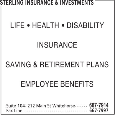 Sterling Insurance & Investments (867-667-7914) - Annonce illustrée - LIFE • HEALTH • DISABILITY INSURANCE SAVING & RETIREMENT PLANS EMPLOYEE BENEFITS LIFE • HEALTH • DISABILITY INSURANCE SAVING & RETIREMENT PLANS EMPLOYEE BENEFITS