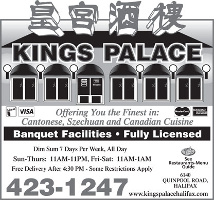 Kings Palace Restaurant (902-423-1247) - Annonce illustrée - Cuisine Type: Chinese Kings Palace Restaurant 6140 Quinpool Rd., Halifax 902 423-1247 Subject to change without notice www.kingspalacehalifax.com Take Out Menu Free Delivery All Food orders $15.00 and over (tax extra) WITHIN OUR DELIVERY AREA Sun. - Thurs. 11am - 11pm KINGS PALACE Fri. - Sat. 11am - 1am Delivery starts at 4:30pm Hours of operation may change without notice. 6140 Quinpool Road, Halifax, Nova Scotia www.kingspalacehalifax.com 6 7 8 Licensed Tel: 423-1247 Vegetable Spring Roll Egg Roll Vegetable Fried Rice Beef Fried Rice Mixed Vegetable Chicken Chow Mein Sweet & Sour Chicken Balls or Honey Garlic Spare Ribs 9 10 11 DINNER FOR 4 VEGETARIAN DINNER FOR 2 Egg Roll Egg RollEgg Roll 4 Egg Rolls 2 Spring Rolls Beef Fried Rice Beef Fried RiceBeef Fried Rice Beef Fried Rice Vegetarian Fried Rice Almond Chicken Ding Pepper Beef (Spicy)Shredded Beef (Spicy) Almond Chicken Ding Vegetarian Chow Mein Sweet & Sour Chicken Balls Sweet & Sour Chicken BallsSweet & Sour Chicken Balls or Beef & Broccoli Almond Vegetarian Ding Honey Garlic Spare Ribs Honey Garlic Spare RibsHoney Garlic Spare Ribs Sweet & Sour Chicken Balls Fortune Cookies 12 13 14 Honey Garlic Spare Ribs Egg RollEgg Roll Egg Roll DINNER FOR 2 Fortune Cookies Beef Fried RiceBeef Fried Rice Beef Fried Rice 2 Egg Rolls Beef & BroccoliBeef & Mixed Vegetables Chicken Chow Mein DINNER FOR 6 Beef Fried Rice or Sweet & Sour Chicken Balls or Sweet & Sour Chicken Balls or Sweet & Sour Chicken Balls or 6 Egg Rolls Almond Chicken Ding Honey Garlic Spare RibsHoney Garlic Spare Ribs Honey Garlic Spare Ribs Beef Fried Rice Sweet & Sour Chicken Balls 15 16 17 Sweet & Sour Chicken Fortune Cookies Egg Roll Egg Roll Chicken Chow Mein Beef Fried Rice Beef Fried Rice Beef & Broccoli DINNER FOR 3 Soo Gai Sweet & Sour Chicken Balls Honey Garlic Spare Ribs 3 Egg Rolls or Sweet & Sour Chicken Balls or Beef & Broccoli or Honey Garlic Spare Ribs Ginger Beef Honey Garlic Spare Ribs Almond Chicken Ding or Beef Fried Rice Chicken Chow Mein Chicken Soo Gai Chicken Chow Mein Fortune Cookies Beef & Broccoli THERE WILL BE A CHARGE FOR SUBSTITUTION. Sweet & Sour Chicken Balls Egg Roll to Spring Roll, Beef Fried Rice to Chicken, BBQ Pork or Mushroom Fried Rice THERE WILL BE A CHARGE Sweet & Sour Chicken Balls or Honey Garlic Ribs to Ginger Beef or Palace Pork Fortune Cookies FOR SUBSTITUTION. APPETIZERS NOODLES SZECHUAN DISHESSWEET & SOUR MISCELLANEOUS Sweet & Sour Pork Egg Roll Cantonese Chow Mein Salt & Pepper Squid  Soft Drinks Sweet & Sour Chicken Spring Roll Hot & Sour Chicken or Beef Chow Mein General Tao Chicken  Extra Plum Sauce Sweet & Sour Scallop Fried Won Ton Kwongtung Chow Mein Imperial Chicken  Water Sweet & Sour Shrimp BBQ Pork Singapore Fried Noodle Mu Shu Pork or Beef  Juice (with Pineapple Sauce extra) BBQ Ribs Shanghai Style Noodle Ma Bo Bean Curd  Fortune Cookie Sa Ding Beef (6) Beef & Black Bean Sauce with Szechuan Beef or Chicken or Pork  Almond Cookie CURRIED DISHES Curried Chicken or Beef or Pork Sa Ding Chicken (6) Broad Rice Noodle Ginger Beef or Chicken PALACE SPECIALS Curried Shrimp Pan Fried Dumpling (8) Beef or Chicken Lo Mein Szechuan Shrimp Bo Bo Platter (for 2) Curried Scallop Palace Shrimp (2) CHICKEN & BEEF DISHES Butterfly Shrimps ALMOND DING Beef & Green Pepper Chow Gai Pan THAI SPECIALS Almond Chicken Gai Ding or Beef & Tomato Chow Gim Loo SOUPS Green Curry with Beef Ding or Pork Ding Beef & Mixed Vegetables Chow Hoy Shin Chicken Noodle Soup Chicken or Beef Almond Shrimp Ding Beef & Broccoli Combination Bean Curd Mushroom Egg Soup Vegetables Almond Palace Ding Beef & Mushrooms Dai Dop Voy Won Ton Soup Shrimp EGG FOO YOUNG Beef & Snow Peas Lemon Chicken Hot & Sour Soup Spicy stir fried noodles in Mushroom or Chicken or Beef  or Soo Gai Mixed Vegetables Thai red curry with chicken & Shrimp BBQ Pork Foo Young Honey Garlic Chicken Moo Goo Gai Pan Thai style fried red curried rice with Shrimp Foo Young Orange Chicken FRIED RICE Seafood SEAFOOD Palace Foo Young Palace Pork Steamed Rice Chicken Shrimps & Mixed Vegetable Palace Shrimps PORK & RIB DISHES Plain Fried Rice Beef Shrimps & Tomato BBQ Pork & Mixed Vegetables Palace Soo Gai Veg. or Mush. Fried Rice Shrimps & Green Pepper BBQ Pork & Broccoli Chicken or Beef or BBQ Pork Fried Rice Shrimps & Lobster Sauce Spare Ribs & Black Bean Sauce Shrimp Fried Rice Squid in Black Bean Sauce Honey Garlic Spare Ribs Palace Fried Rice CANADIAN DISHES Yang Chow Fried Rice VEGETARIAN DISHES Cold Chicken Sandwich Egg Plant in Black Bean Sauce Hot Chicken Sandwich Ma Bo Vegetable Tofu CHOP SUEY / CHOW MEIN Club House Sandwich Stir Fried Mixed Veggie Mushroom or Chicken or Beef or Deep Fried Scallops Sweet & Sour Tofu BBQ Pork Chop Suey Fish and Chips Tofu in Oyster Sauce Shrimp Chop Suey All above orders include French Fries, Stir Fried Shanghai Baby Bok Choy Palace Chop Suey Lettuce, Tomato & Cole Slaw with Fresh Minced Garlic (Chow Mein extra) French Fries Soy Sauce and Bean Sprouts Chow Mein