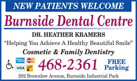 Burnside Dental Centre (902-468-2361) - Annonce illustr&eacute;e - NEW PATIENTS WELCOME Burnside Dental Centre DR. HEATHER KRAMERS Helping You Achieve A Healthy Beautiful Smile Cosmetic &amp; Family Dentistry FREE 468-2361 Parking 202 Brownlow Avenue, Burnside Industrial Park