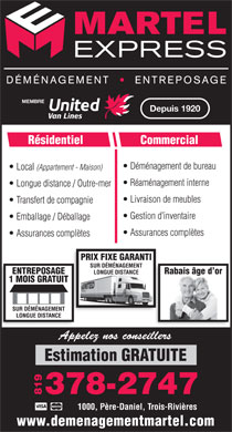 D&eacute;m&eacute;nagement &amp; Entreposage Martel Express (819-378-2747) - Display Ad - MEMBRE Depuis 1920 R&eacute;sidentiel Commercial D&eacute;m&eacute;nagement de bureau Local (Appartement - Maison) R&eacute;am&eacute;nagement interne Longue distance / Outre-mer Livraison de meubles Transfert de compagnie Gestion d inventaire Emballage / D&eacute;ballage Assurances compl&egrave;tes PRIX FIXE GARANTI SUR D&Eacute;M&Eacute;NAGEMENT Rabais &acirc;ge d orENTREPOSAGE LONGUE DISTANCE 1 MOIS GRATUIT SUR D&Eacute;M&Eacute;NAGEMENT LONGUE DISTANCE Appelez nos conseillers Estimation GRATUITE 378-2747 819 &lt;VoltID&gt;20090203115109254_NANTUNES.AD.YPG.COM&lt;/VoltID&gt; &lt;VoltID&gt;20090203114818566_NANTUNES.AD.YPG.COM&lt;/VoltID&gt; 1000, P&egrave;re-Daniel, Trois-Rivi&egrave;res www.demenagementmartel.com