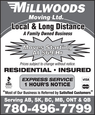 Millwood's Moving &amp; Storage Ltd (780-496-7799) - Display Ad - Local &amp; Long Distance A Family Owned Business Moves Starting At $69/Hr Prices subject to change without notice. RESIDENTIAL   INSURED EXPRESS SERVICE 1 HOUR S NOTICE Most of Our Business is Referred by Satisfied Customers Serving AB, SK, BC, MB, ONT &amp; QB 780-496-7799