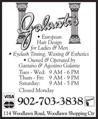 Galante's European Hair Design (902-434-7123) - Annonce illustrée - Hair Design for Ladies & Men Eyelash Tinting, Waxing & Esthetics European Owned & Operated by Gaetano & Agostino Galante Tues - Wed:9 AM - 6 PM Thurs - Fri:9 AM - 9 PM Saturday: 9 AM - 5 PM Closed Monday 902-703-3838 114 Woodlawn Road, Woodlawn Shopping Ctr European Hair Design for Ladies & Men Eyelash Tinting, Waxing & Esthetics Owned & Operated by Gaetano & Agostino Galante Tues - Wed:9 AM - 6 PM Thurs - Fri:9 AM - 9 PM Saturday: 9 AM - 5 PM Closed Monday 902-703-3838 114 Woodlawn Road, Woodlawn Shopping Ctr