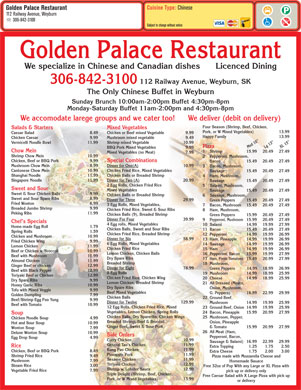 Golden Palace Family Restaurant (306-842-3100) - Annonce illustrée - Chicken Fried Rice, Chicken Wing 20  Cheese 14.99 18.99 25.99 Dry Spare Ribs 9.99 Lemon Chicken, Breaded Shrimp 21  All Dressed (Meats, Honey Garlic Ribs 10.99 Dry Spare Ribs Onion, Mushroom, Teriyaki Beef or Chicken 12.99 Tofu with Mixed Veggie 9.99 Beef Mixed Vegetables G. Peppers) 16.99 22.99 29.99 Golden Dumpling 7.99 Chicken Balls 22  Ground Beef, Beef/Shrimp Egg Foo Yung 9.99 Dinner for Twelve 129.99 Almond Chicken 11.99 Breaded Shrimp 18  Mushroom, Ginger Beef or chicken 12.99 Dinner for Eight 78.99 Green Peppers          14.99 18.99 26.99 Beef with Black Pepper 12.99 8 Egg Rolls 19  Mushroom 14.99 18.99 25.99 15.49 20.49 27.49 Chicken Balls or Breaded ShrimpShanghai Noodle 11.99 4    Ham, Mushroom, Dinner for Two (A) 20.99Singapore Noodle 11.99 Sausage 15.49 20.49 27.49 2 Egg Rolls, Chicken Fried Rice 5    Salami, Mushroom, Sweet and Sour Mixed Vegetables Sausage 15.49 20.49 27.49 Sausage Sweet & Sour Chicken Balls 9.99 Chicken Balls or Breaded Shrimp Sweet and Sour Spare Ribs 8.99 Dinner for Three 29.99 Green Peppers 15.49 20.49 27.49 Fried Wonton 6.99 3 Egg Rolls, Mixed Vegetables, 7    Bacon, Mushroom 15.49 20.49 27.49 Breaded Jumbo Shrimp 9.99 Chicken Fried Rice, Sweet & Sour Ribs 8    Ham, Mushroom, Peking Ribs 11.99 Chicken Balls (9), Breaded Shrimp Green Peppers 6    Sausage, Mushroom, 15.99 20.49 27.49 Dinner For Four 39.99 Beef or Chicken w/Broccoli 10.99 Lemon Chicken, Chicken Balls 16  Pepperoni, Bacon 15.99 19.99 27.99 Beef with Mushroom 11.99 Dry Spare Ribs 17  Ham, Fresh Tomatoes 15.49 20.99 27.99 Cuisine Type: Chinese Golden Palace Restaurant 112 Railway Avenue, Weyburn 306-842-3100 Subject to change without notice Golden Palace Restaurant We specialize in Chinese and Canadian dishes      Licenced Dining 306-842-3100 112 Railway Avenue, Weyburn, SK The Only Chinese Buffet in Weyburn Sunday Brunch 10:00am-2:00pm Buffet 4:30pm-8pm Monday-Saturday Buffet 11am-2:00pm and 4:30pm-8pm We accomodate larege groups and we cater too!      We deliver (debit on delivery) Four Season (Shrimp, Beef, Chicken, Mixed VegetablesSalads & Starters Pork, or W Mixed Vegetables) 13.99 Pepperoni, Bacon, Egg Drop Soup 4.99 Curry Chicken 10.99 Sausage & Salami) 16.99 22.99 29.99 General Tao s Chicken 11.99 Rice Extra Topping 1.25 1.75 2.50 Kung Pao Chicken 11.99 Chicken, Beef or BBQ Pork 8.49 Extra Cheese 1.75 2.00 3.00 Pineapple Pork 11.99 Shrimp Fried Rice 9.49 Pizza made with Mozzarella Cheese and Sesame Chicken 11.99 Mushroom 7.99 Homemade Sauace Teriyaki Chicken 12.99 Steam Rice 3.00 Free 32oz of Pop With any Large or XL Pizza with Shrimp w. Lobster Sauce 12.99 Vegetable Fried Rice 7.99 pick up or delivery only Triple Delight (Shrimp, Beef, Chicken, Free Caesar Salad with X Large Pizza with pick up Pork, or W Mixed Vegetables) 13.99 or delivery Side Orders 9    Pepperoni, Mushroom 15.99 20.49 27.49 Chef s Specials 4 Egg rolls, Mixed Vegetables 10  Salami 14.99 19.99 27.99 Home-made Egg Roll 1.79 Chicken Balls, Sweet and Sour Ribs 11  Bacon 15.49 20.49 27.49 Spring Rolls 1.59 Chicken Fried Rice, Breaded Shrimp 12  Pepperoni 14.99 19.99 26.99 Chicken and Mushroom 10.99 Dinner for Six 58.99 13  Ham, Pineapple 14.99 19.99 26.99 Fried Chicken Wing 9.99 6 Egg Rolls, Mixed Vegetables 14  Sausage 14.99 19.99 26.99 Lemon Chicken 11.99 Chicken Fried Rice 15  Ham 14.99 19.99 26.99 Chicken Balls (9), Breaded Shrimp Green Peppers 15.99 20.49 27.49 Dinner For Four 39.99 9    Pepperoni, Mushroom 15.99 20.49 27.49 Chef s Specials 4 Egg rolls, Mixed Vegetables 10  Salami 14.99 19.99 27.99 Home-made Egg Roll 1.79 Chicken Balls, Sweet and Sour Ribs 11  Bacon 15.49 20.49 27.49 Spring Rolls 1.59 Chicken Fried Rice, Breaded Shrimp 12  Pepperoni 14.99 19.99 26.99 Chicken and Mushroom 10.99 Dinner for Six 58.99 13  Ham, Pineapple 14.99 19.99 26.99 Fried Chicken Wing 9.99 6 Egg Rolls, Mixed Vegetables 14  Sausage 14.99 19.99 26.99 Lemon Chicken 11.99 Chicken Fried Rice 15  Ham 14.99 19.99 26.99 Beef or Chicken w/Broccoli 10.99 Lemon Chicken, Chicken Balls 16  Pepperoni, Bacon 15.99 19.99 27.99 Beef with Mushroom 11.99 Dry Spare Ribs 17  Ham, Fresh Tomatoes 15.49 20.99 27.99 Almond Chicken Chicken or Beef mixed Vegetable 9.99Caesar Salad 8.49 Pizza Happy Family 13.99 Mushroom mixed vegetable 9.49Chicken Caesar 9.99 Shrimp mixed Vegetable 10.99Vermicelli Noodle Bowl 11.99 Med 10 Lg 13 XL 15 BBQ Pork Mixed Vegetables 9.99 Chow Mein Cuisine Type: Chinese Golden Palace Restaurant 112 Railway Avenue, Weyburn 306-842-3100 Subject to change without notice Golden Palace Restaurant We specialize in Chinese and Canadian dishes      Licenced Dining 306-842-3100 112 Railway Avenue, Weyburn, SK The Only Chinese Buffet in Weyburn Sunday Brunch 10:00am-2:00pm Buffet 4:30pm-8pm Monday-Saturday Buffet 11am-2:00pm and 4:30pm-8pm We accomodate larege groups and we cater too!      We deliver (debit on delivery) Four Season (Shrimp, Beef, Chicken, Mixed VegetablesSalads & Starters Pork, or W Mixed Vegetables) 13.99 Chicken or Beef mixed Vegetable 9.99Caesar Salad 8.49 Pizza Happy Family 13.99 Mushroom mixed vegetable 9.49Chicken Caesar Shrimp mixed Vegetable 10.99Vermicelli Noodle Bowl 11.99 Med 10 Lg 13 XL 15 BBQ Pork Mixed Vegetables 9.99 Chow Mein 1    Shrimp 15.99 20.49 27.49 Mixed Vegetables (no Meat) 7.99 Shrimp Chow Mein 10.99 2    Pepperoni, Mushroom, Special CombinationsChicken, Beef or BBQ Pork 9.99 Bacon 15.49 20.49 27.49 Dinner for One(A) 10.99Mushroom Chow Mein 8.99 3    Bacon, Mushroom, Chicken Fried Rice, Mixed VegetablesCantonese Chow Mein 10.99 Sausage 15.49 20.49 27.49 Chicken Balls or Breaded ShrimpShanghai Noodle 11.99 4    Ham, Mushroom, Dinner for Two (A) 20.99Singapore Noodle 11.99 Sausage 15.49 20.49 27.49 2 Egg Rolls, Chicken Fried Rice 5    Salami, Mushroom, Sweet and Sour Mixed Vegetables Sausage 15.49 20.49 27.49 Sweet & Sour Chicken Balls 9.99 Chicken Balls or Breaded Shrimp 6    Sausage, Mushroom, 9.99 Sweet and Sour Spare Ribs 8.99 Dinner for Three 29.99 Green Peppers 15.49 20.49 27.49 Fried Wonton 6.99 3 Egg Rolls, Mixed Vegetables, 7    Bacon, Mushroom 15.49 20.49 27.49 Breaded Jumbo Shrimp 9.99 Chicken Fried Rice, Sweet & Sour Ribs 8    Ham, Mushroom, Peking Ribs 11.99 1    Shrimp 15.99 20.49 27.49 Mixed Vegetables (no Meat) 7.99 Shrimp Chow Mein 10.99 2    Pepperoni, Mushroom, Special CombinationsChicken, Beef or BBQ Pork 9.99 Bacon 15.49 20.49 27.49 Dinner for One(A) 10.99Mushroom Chow Mein 8.99 3    Bacon, Mushroom, Chicken Fried Rice, Mixed VegetablesCantonese Chow Mein 10.99 Mushroom 14.99 19.99 25.99 Beef with Tomato 10.99 12 Egg Rolls, Chicken Fried Rice, Mixed 23  Ground Beef, Onion 14.99 19.99 25.99 Vegetables, Lemon Chicken, Spring Rolls 24  Bacon, Pineapple 15.99 20.99 27.99 Soup Chicken Balls, Dry Spareribs, Chicken Wings 25  Mushroom, Pepper, Chicken Noodle Soup 4.99 Breaded Shrimp, Beef & Broccoli Onion, Pineapple Hot and Sour Soup 10.99 Ginger Beef, Sweet & Sour Pork & Tomato 15.99 20.99 27.99 Wonton Soup 7.99 26  All Meat (Ham, Deluxe Wonton Soup 10.99 11.99 Breaded Shrimp Dinner for Eight 78.99 Green Peppers          14.99 18.99 26.99 Beef with Black Pepper 12.99 8 Egg Rolls 19  Mushroom 14.99 18.99 25.99 Teriyaki Beef or Chicken 12.99 Chicken Fried Rice, Chicken Wing 20  Cheese 14.99 18.99 25.99 Dry Spare Ribs 9.99 Lemon Chicken, Breaded Shrimp 21  All Dressed (Meats, Honey Garlic Ribs 10.99 Dry Spare Ribs Onion, Mushroom, Tofu with Mixed Veggie 9.99 Beef Mixed Vegetables G. Peppers) 16.99 22.99 29.99 Golden Dumpling 7.99 Chicken Balls 22  Ground Beef, Beef/Shrimp Egg Foo Yung 9.99 Dinner for Twelve 129.99 Mushroom 14.99 19.99 25.99 Beef with Tomato 10.99 12 Egg Rolls, Chicken Fried Rice, Mixed 23  Ground Beef, Onion 14.99 19.99 25.99 Vegetables, Lemon Chicken, Spring Rolls 24  Bacon, Pineapple 15.99 20.99 27.99 Soup Chicken Balls, Dry Spareribs, Chicken Wings 25  Mushroom, Pepper, Chicken Noodle Soup 4.99 Breaded Shrimp, Beef & Broccoli Onion, Pineapple Hot and Sour Soup 10.99 Ginger Beef, Sweet & Sour Pork & Tomato 15.99 20.99 27.99 Wonton Soup 7.99 26  All Meat (Ham, 18  Mushroom, Deluxe Wonton Soup Ginger Beef or chicken 12.99 10.99 Side Orders Pepperoni, Bacon, Egg Drop Soup 4.99 Curry Chicken 10.99 Sausage & Salami) 16.99 22.99 29.99 General Tao s Chicken 11.99 Rice Extra Topping 1.25 1.75 2.50 Kung Pao Chicken 11.99 Chicken, Beef or BBQ Pork 8.49 Extra Cheese 1.75 2.00 3.00 Pineapple Pork 11.99 Shrimp Fried Rice 9.49 Pizza made with Mozzarella Cheese and Sesame Chicken 11.99 Mushroom 7.99 Homemade Sauace Teriyaki Chicken 12.99 Steam Rice 3.00 Free 32oz of Pop With any Large or XL Pizza with Shrimp w. Lobster Sauce 12.99 Vegetable Fried Rice 7.99 pick up or delivery only Triple Delight (Shrimp, Beef, Chicken, Free Caesar Salad with X Large Pizza with pick up Pork, or W Mixed Vegetables) 13.99 or delivery
