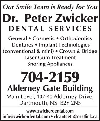 Dr. Peter Zwicker (902-704-2957) - Annonce illustr&eacute;e - info@zwickerdental.com   cleanteeth@eastlink.ca Our Smile Team is Ready for You Dr.  Peter Zwicker DENTAL SERVICE General   Cosmetic   Orthodontics Dentures   Implant Technologies (conventional &amp; mini)   Crown &amp; Bridge Laser Gum Treatment Snoring Appliances 704-2159 Alderney Gate Building Main Level, 107-40 Alderney Drive, Dartmouth, NS  B2Y 2N5 www.zwickerdental.com